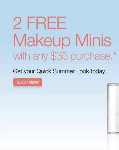 2 FREE Makeup Minis with any $35 purchase.* Get your  Quick Summer Look today. SHOP NOW.