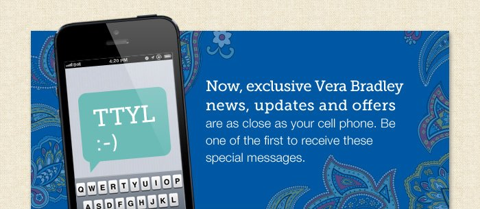 Now, exclusive Vera Bradley news, updates and offers are as close as your cell phone.