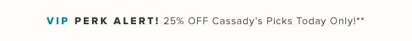 VIP PERK ALERT! 25% OFF Cassady's Picks Today Only!**