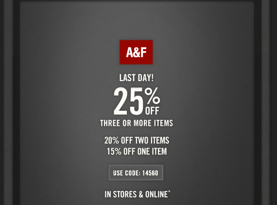 A&F     LAST DAY!     25% OFF     THREE OR MORE ITEMS          20% OFF TWO ITEMS     15% OFF ONE ITEM          USE CODE: 14560     IN STORES & ONLINE*