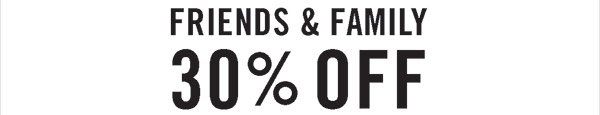 FRIENDS & FAMILY 30% OFF
