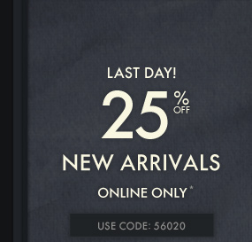 LAST DAY! 25% OFF NEW ARRIVALS ONLINE ONLY* USE CODE: 56020
