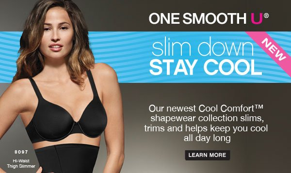 One Smooth U - Slim Down; Stay Cool! Our newest Cool Comfort™ shapewear collection slims, trims and helps keep you cool all day long.