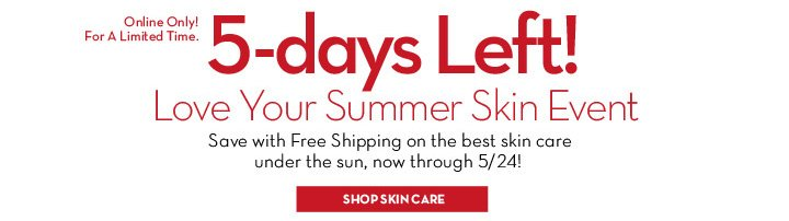Online Only! For A limited Time. 5-days Left! Love your Summer Skin Event. Save with free shipping on the best skin care under the sun, now through 5/24! SHOP SKIN CARE.