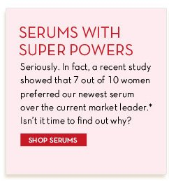 SERUMS WITH SUPER POWERS. Seriously. In fact, a recent study showed that 7 out of 10 women preferred our newest serum over the current market leader.* Isn't it time to find out why? SHOP SERUMS.