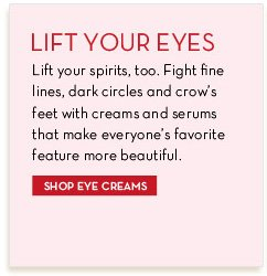 LIFT YOUR EYES. Lift your spirits, too. Fight fine lines, dark circles and crow's feet with creams and serums that make everyone's favorite feature more beautiful. SHOP EYE CREAMS.