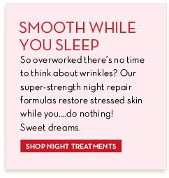 SMOOTH WHILE YOU SLEEP. So overworked there's no time to think about wrinkles? Our super strength night repair formulas restore stressed skin while you... do nothing! Sweet dreams. SHOP NIGHT TREATMENTS.