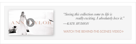 "Special Thanks To InStyle                    ""Seeing this collection come to life  is really exciting. I absolutely love it""                    –KATE HUDSON                    WATCH THE BEHIND–THE SCENES VIDEO"