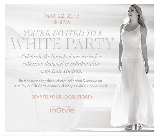 May 22, 2013 6–8PM You're Invited To A WHITE PARTY Celebrate the launch of our exclusive collection designed in collaboration with Kate Hudson.                    Be the first to shop the exclusive  collection  & receive an Ann Taylor Gift Card, courtesy of InStyle ( while supplies last)!                    RSVP TO YOU LOCAL STORE