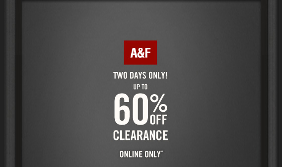 A&F     TWO DAYS ONLY!     UP TO     60% OFF     CLEARANCE          ONLINE ONLY*