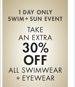 1 DAY ONLY SWIM + SUN EVENT - TAKE AN EXTRA 30% OFF ALL SWIMWEAR + EYEWEAR