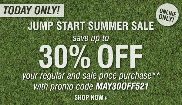 TODAY ONLY! Jump Start Summer Sale! Save up to 30% off your regular and sale price purchase** Online only! Shop now.