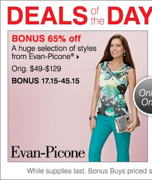 Deals of the Day! Today only! BONUS 65% off. A huge selection of styles from Evan-Picone®.