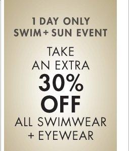 1 DAY ONLY SWIM + SUN EVENT - TAKE AN EXTRA 30% OFF ALL SWIMWEAR + EYEWEAR