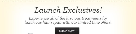 Launch Exclusives! Experience all of the luscious treatments for luxurious hair repair with our limited time offers.