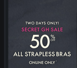 TWO DAYS ONLY! SECRET GH SALE 50% OFF ALL STRAPLESS BRAS ONLINE ONLY*