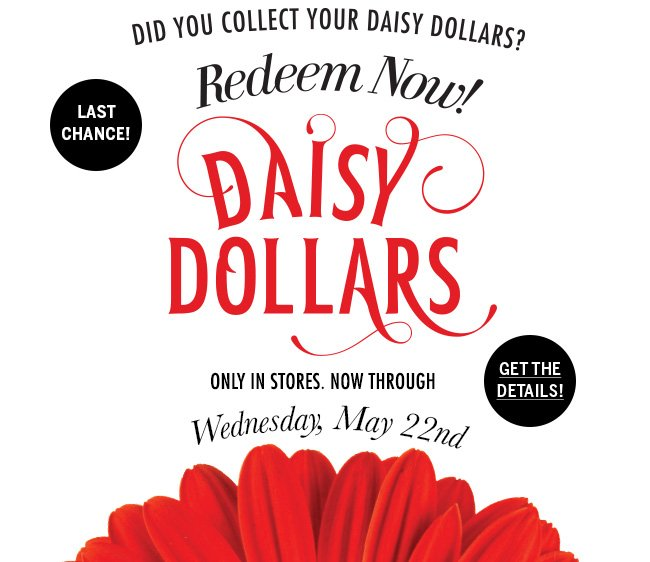 Last Chance! Did you collect your Daisy Dollars? Redeem Now! Only in stores. Now through Wednesday, May 22nd. Get the details!
