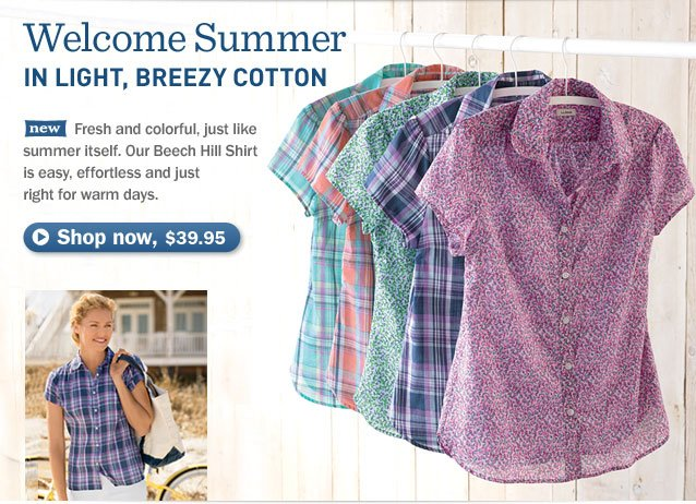 Welcome summer in LIGHT, BREEZY COTTON. Fresh and colorful, just like summer itself. Our Beech Hill Shirt is easy, effortless and just right for warm days.