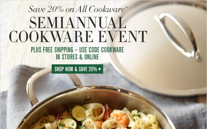 Save 20% on All Cookware* -- SEMIANNUAL COOKWARE EVENT -- PLUS FREE SHIPPING – USE CODE COOKWARE IN STORES & ONLINE -- SHOP NOW & SAVE 20%