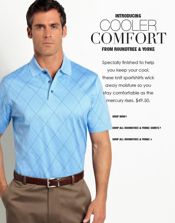 Introducing Cooler Comfort from Roundtree and Yorke. These knit and woven mens sportshirts are specially finished to help you keep your cool. They wick away moisture so you stay comfortable as the mercury rises. 45 dollars to 49.50.