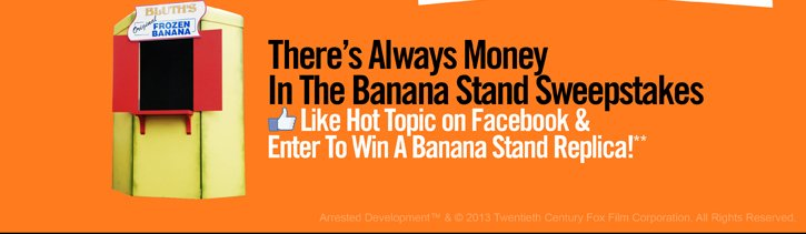 THERE'S ALWAYS MONEY IN THE BANANA STAND SWEEPSTAKES - LIKE HOT TOPIC ON FACEBOOK & ENTER TO WIN A BANANA STAND REPLICA