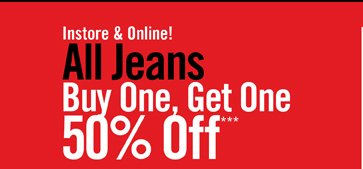 INSTORE & ONLINE! ALL JEANS BUY ONE, GET ONE 50% OFF***