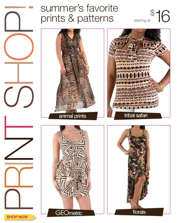 PRINT SHOP! Summer's Favorite Prints and Patterns! Starting at $16! SHOP NOW!