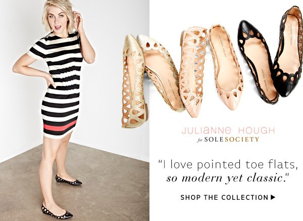 """I love pointed toe flats, so modern yet classic."" -Julianne Hough. Shop the Collection"