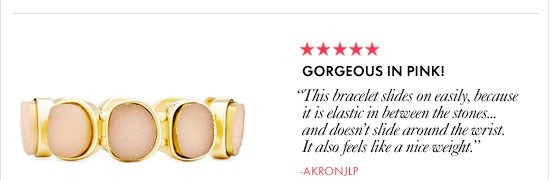 "GORGEOUS IN PINK!       ""This bracelet slides on easily, because it  is elastic in between the stones       …and doesn't slide around  the wrist.  It also feels like a nice weight.""       -Akronjlp"
