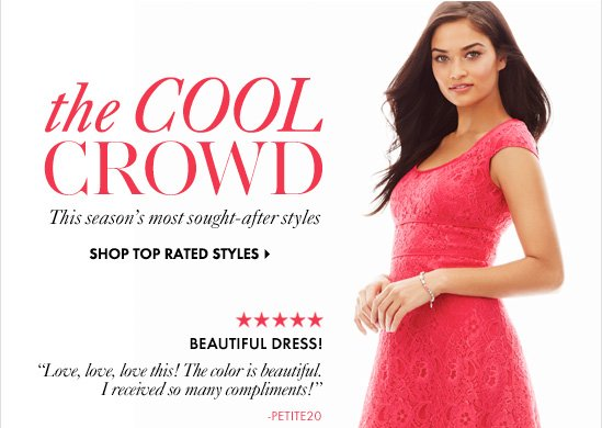 "THE COOL CROWD       This season's most sought-after styles       SHOP TOP RATED STYLES       BEAUTIFUL DRESS!       ""Love, love, love this! The color is  beautiful. I received so many compliments!""       – Petite20"