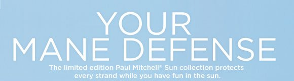 Your Mane Defense. The limited edition Paul Mitchell® Sun collection protects every strand while you have fun in the sun.