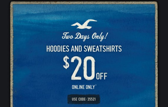 Two Days Only! HOODIES AND SWEATSHIRTS $20 OFF ONLINE ONLY* USE CODE: 35521