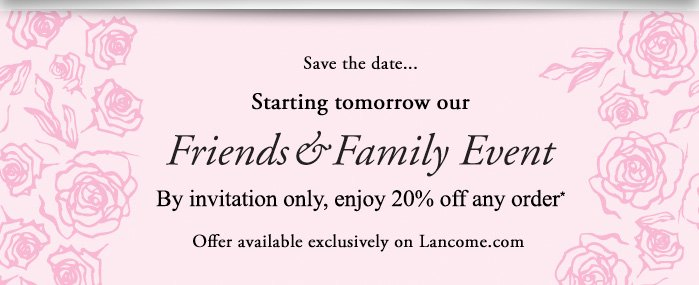 Save the date... | Starting tomorrow our Friends  Family Event | By invitation only, enjoy 20% off any order* | Offer available exclusively on Lancome.com