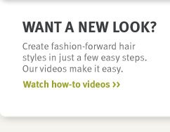 want a new look? watch how to videos.