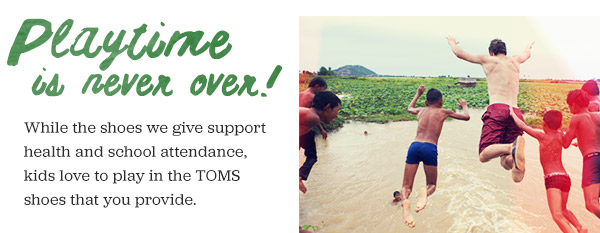 While the shoes we give support health and school attendance, kids love to play in the TOMS shoes that you provide