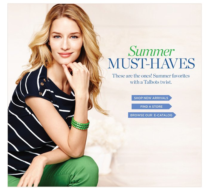Summer Must-Haves. These are the ones! Summer favorites with a  Talbots twist. Shop New Arrivals. Find a Store. Browse E-Catalog.