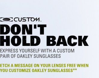 DON'T HOLD BACK | EXPRESS YOURSELF WITH A CUSTOM PAIR OF OAKLEY SUNGLASSES