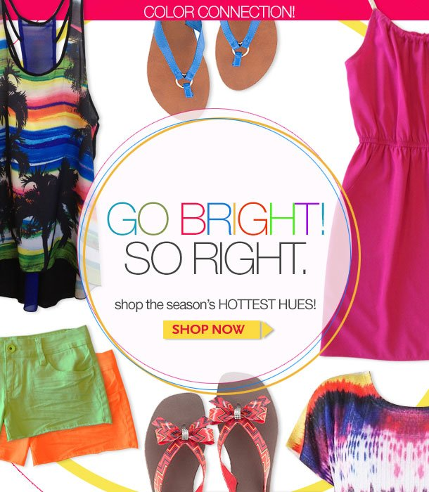 COLOR CONNECTION! GO BRIGHT! SO RIGHT. Shop the season's HOTTEST HUES! SHOP NOW!