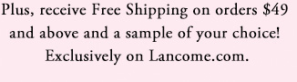 Plus, receive Free Shipping on orders $49 and above and a sample of your choice! | Exclusively on Lancome.com.