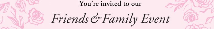 You re invited to our Friends & Family Event