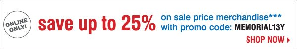 Online only! Save up to 25% on sale price merchandise*** Shop now.