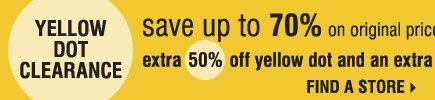 Yellow Dot Clearance! Save up to 70% on original prices when you take an extra 50% off Yellow Dot and an extra 60% off Black Dot. Find a store.