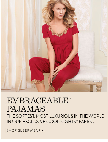 EMBRACEABLE™ PAJAMAS The softest, most luxurious in the world in our exclusive Cool Nights  fabric  SHOP SLEEPWEAR