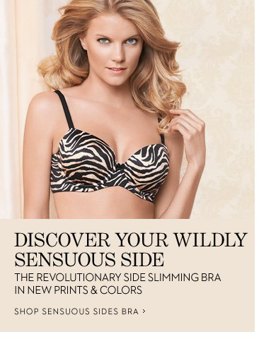 Discover Your Wildly Sensuous Side The revolutionary side slimming bra in new prints and colors  SHOP SENSUOUS SIDE BRAS