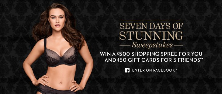 SEVEN DAYS OF STUNNING SWEEPSTAKES Win a $500 shopping spree for you and $50 gift cards for 5 friends**  ENTER ON FACEBOOK