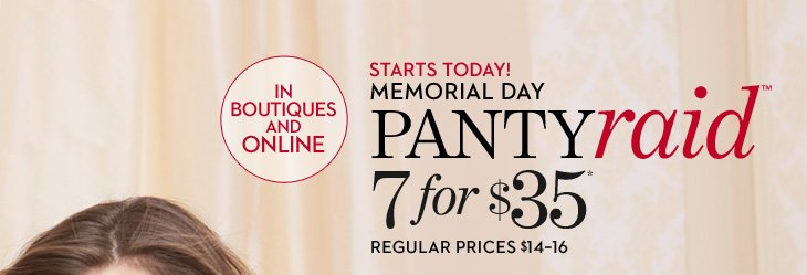 STARTS TODAY!  Memorial Day Panty Raid 7 For $35* (Regular Prices $14-16)  SHOP PANTY RAID