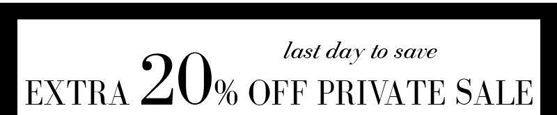 last day to save EXTRA 20% OFF All Private Sale
