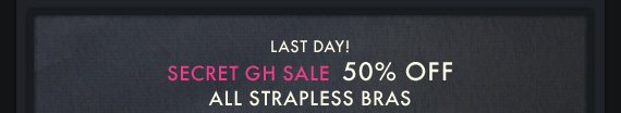 LAST DAY! SECRET GH SALE 50% OFF ALL STRAPLESS BRAS