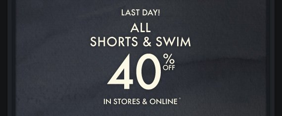 LAST DAY! ALL SHORTS & SWIM 40% OFF IN STORES & ONLINE*