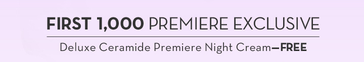FIRST 1,000 PREMIERE EXCLUSIVE. Deluxe Ceramide Premiere Night Cream—FREE.